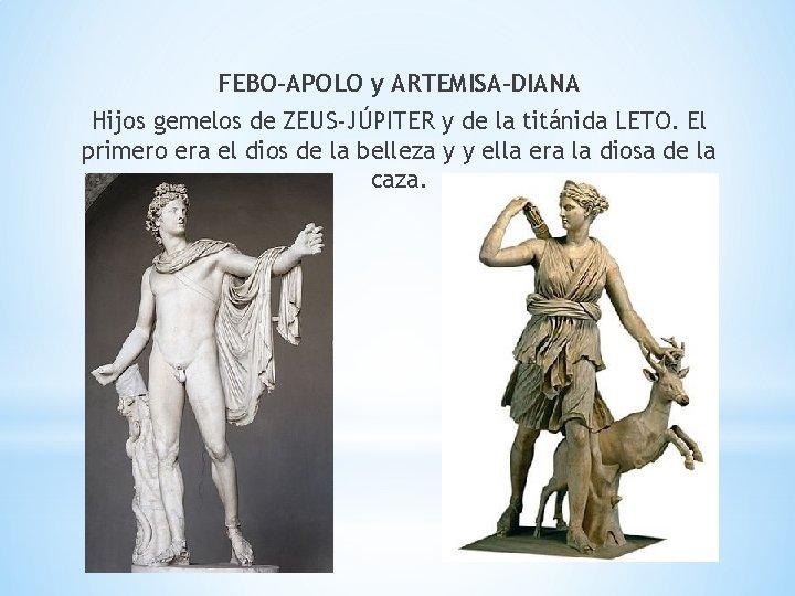 FEBO-APOLO y ARTEMISA-DIANA Hijos gemelos de ZEUS-JÚPITER y de la titánida LETO. El primero