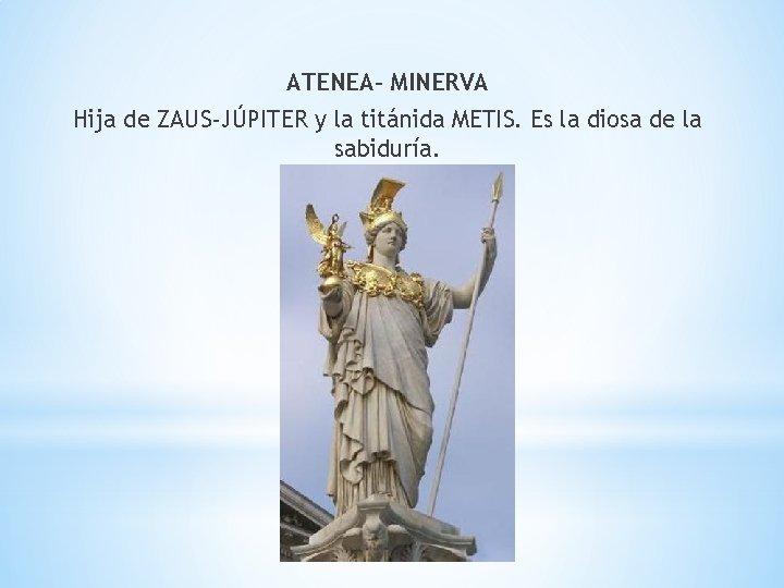 ATENEA- MINERVA Hija de ZAUS-JÚPITER y la titánida METIS. Es la diosa de la