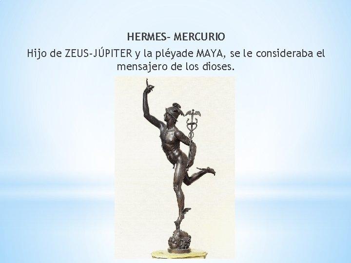 HERMES- MERCURIO Hijo de ZEUS-JÚPITER y la pléyade MAYA, se le consideraba el mensajero
