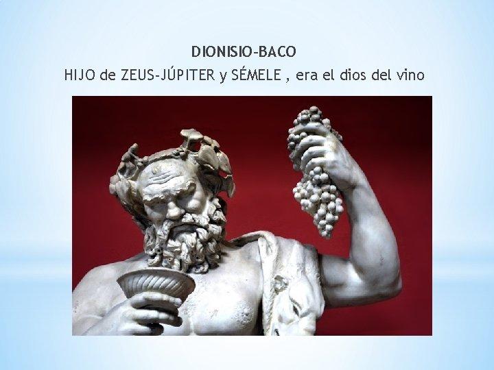 DIONISIO-BACO HIJO de ZEUS-JÚPITER y SÉMELE , era el dios del vino