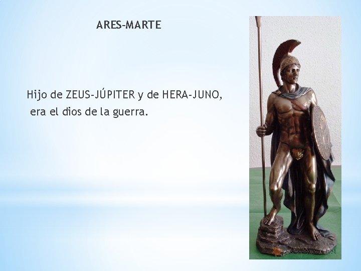 ARES-MARTE Hijo de ZEUS-JÚPITER y de HERA-JUNO, era el dios de la guerra.