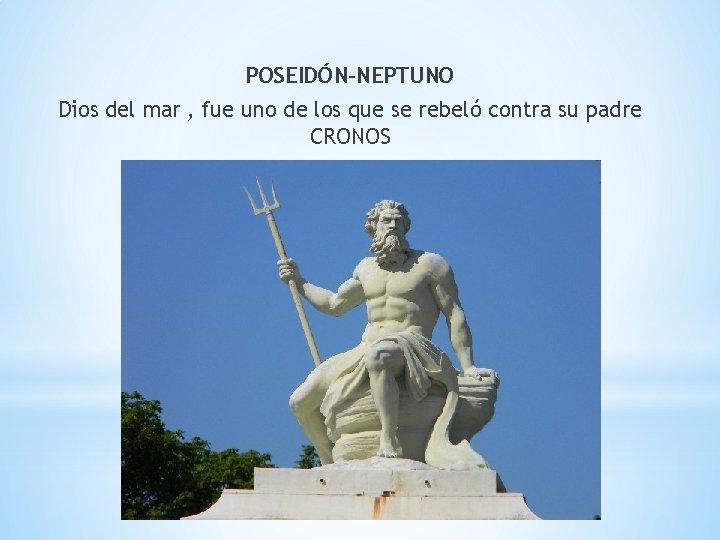 POSEIDÓN-NEPTUNO Dios del mar , fue uno de los que se rebeló contra su
