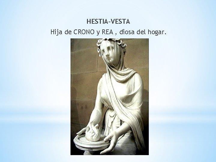HESTIA-VESTA Hija de CRONO y REA , diosa del hogar.