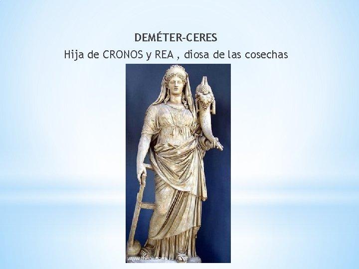 DEMÉTER-CERES Hija de CRONOS y REA , diosa de las cosechas