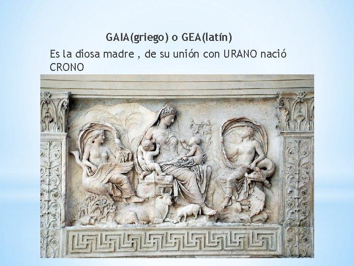 GAIA(griego) o GEA(latín) Es la diosa madre , de su unión con URANO nació