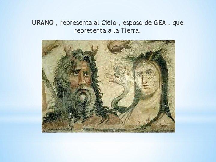 URANO , representa al Cielo , esposo de GEA , que representa a la