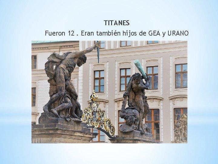 TITANES Fueron 12. Eran también hijos de GEA y URANO