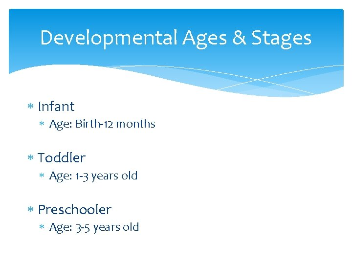 Developmental Ages & Stages Infant Age: Birth-12 months Toddler Age: 1 -3 years old
