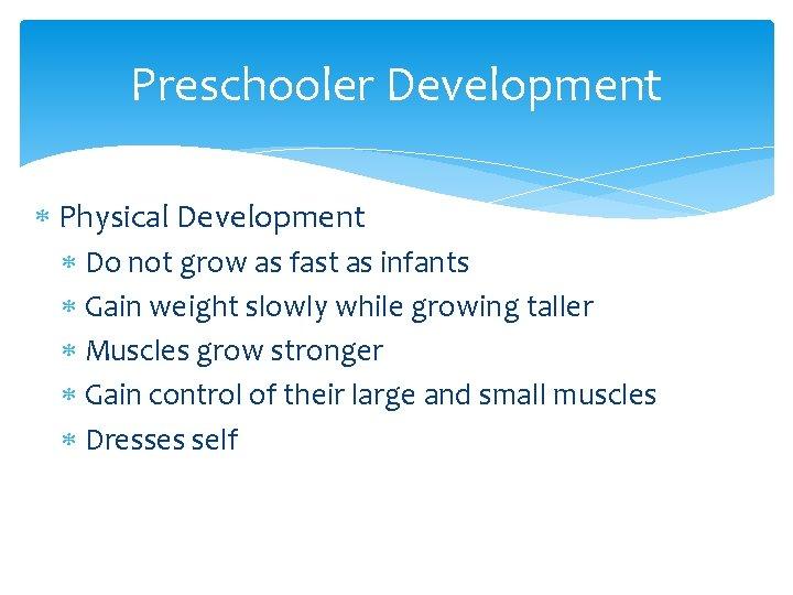 Preschooler Development Physical Development Do not grow as fast as infants Gain weight slowly