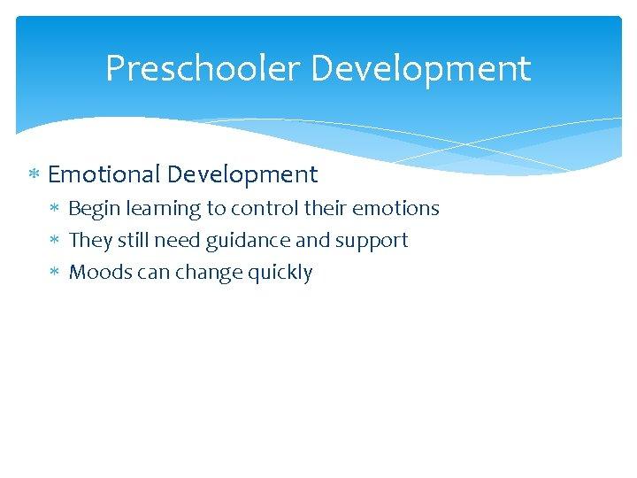 Preschooler Development Emotional Development Begin learning to control their emotions They still need guidance