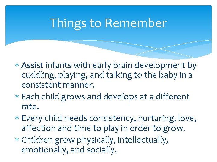 Things to Remember Assist infants with early brain development by cuddling, playing, and talking