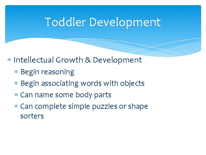 Toddler Development Intellectual Growth & Development Begin reasoning Begin associating words with objects Can