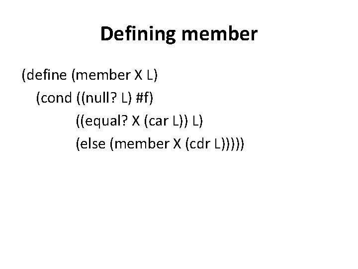 Defining member (define (member X L) (cond ((null? L) #f) ((equal? X (car L))