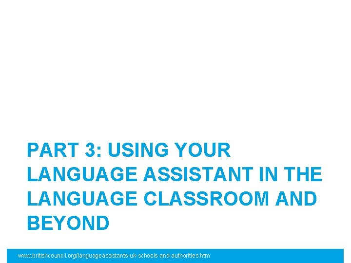 PART 3: USING YOUR LANGUAGE ASSISTANT IN THE LANGUAGE CLASSROOM AND BEYOND www. britishcouncil.