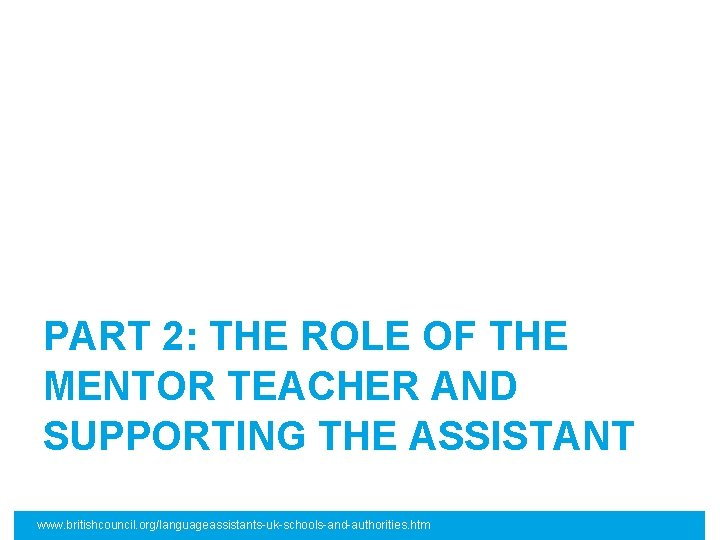 PART 2: THE ROLE OF THE MENTOR TEACHER AND SUPPORTING THE ASSISTANT www. britishcouncil.