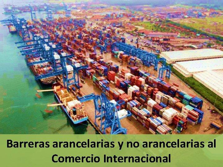 Barreras arancelarias y no arancelarias al Comercio Internacional