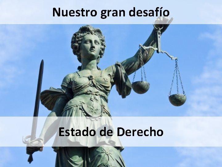 Nuestro gran desafío Estado de Derecho
