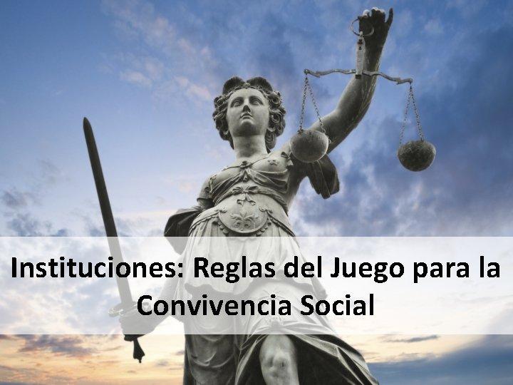 Instituciones: Reglas del Juego para la Convivencia Social