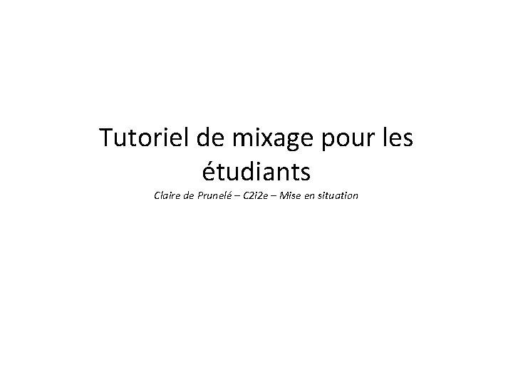 Tutoriel de mixage pour les étudiants Claire de Prunelé – C 2 i 2