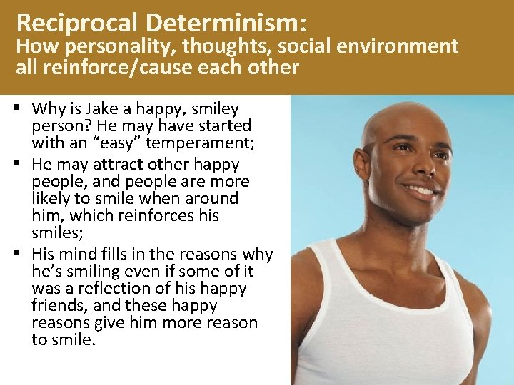 Reciprocal Determinism: How personality, thoughts, social environment all reinforce/cause each other § Why is