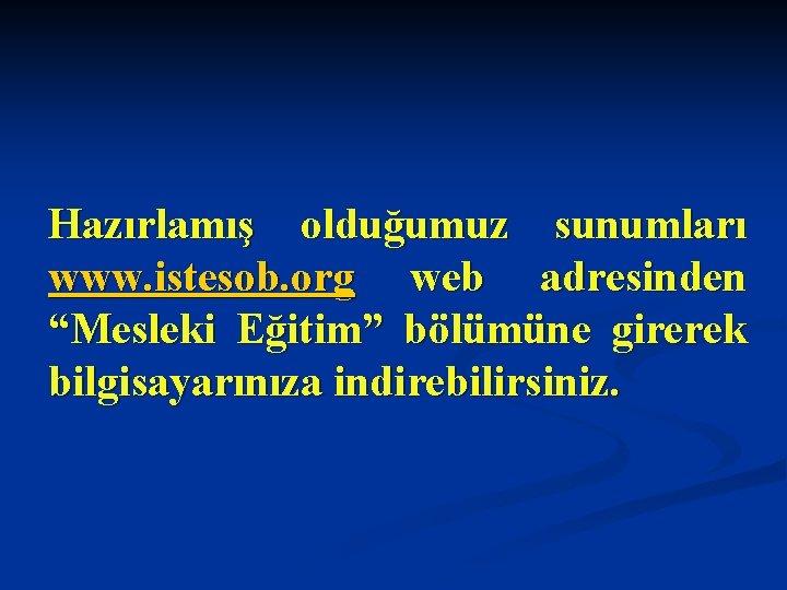 """Hazırlamış olduğumuz sunumları www. istesob. org web adresinden """"Mesleki Eğitim"""" bölümüne girerek bilgisayarınıza indirebilirsiniz."""