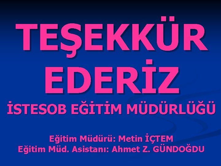 TEŞEKKÜR EDERİZ İSTESOB EĞİTİM MÜDÜRLÜĞÜ Eğitim Müdürü: Metin İÇTEM Eğitim Müd. Asistanı: Ahmet Z.