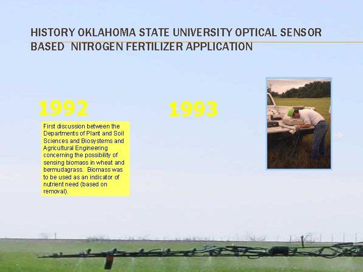 HISTORY OKLAHOMA STATE UNIVERSITY OPTICAL SENSOR BASED NITROGEN FERTILIZER APPLICATION 1992 First discussion between