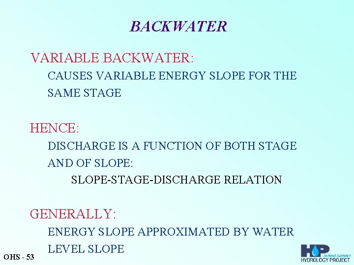 BACKWATER VARIABLE BACKWATER: CAUSES VARIABLE ENERGY SLOPE FOR THE SAME STAGE HENCE: DISCHARGE IS
