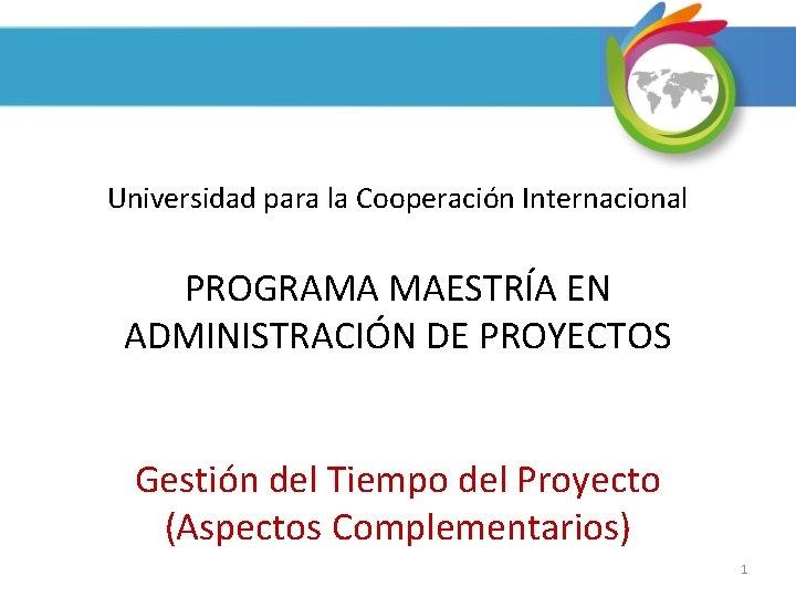 Universidad para la Cooperación Internacional PROGRAMA MAESTRÍA EN ADMINISTRACIÓN DE PROYECTOS Gestión del Tiempo