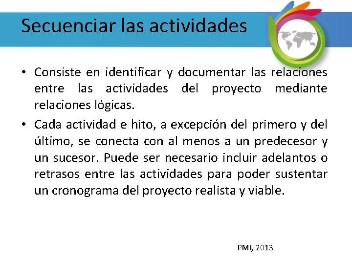 Secuenciar las actividades • Consiste en identificar y documentar las relaciones entre las actividades
