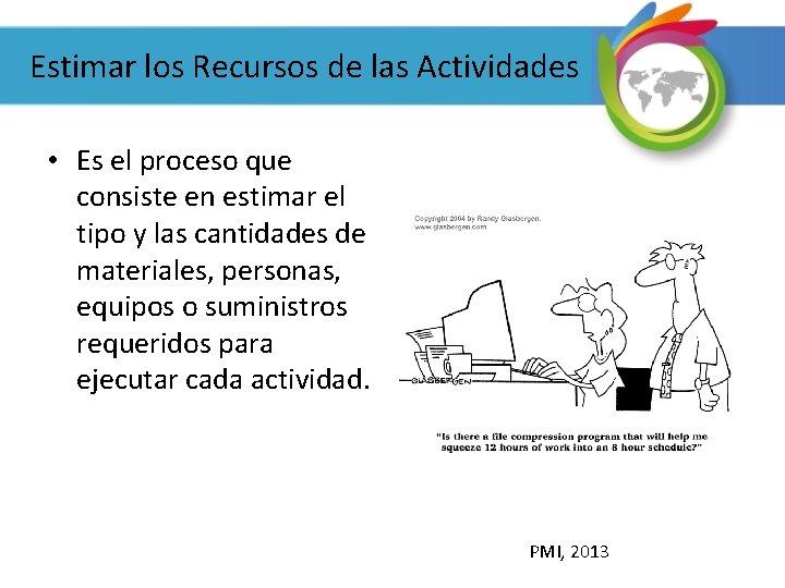 Estimar los Recursos de las Actividades • Es el proceso que consiste en estimar