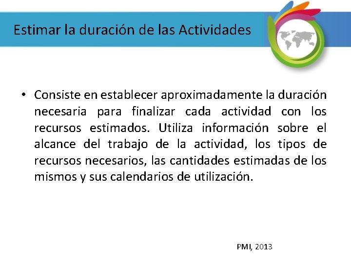 Estimar la duración de las Actividades • Consiste en establecer aproximadamente la duración necesaria