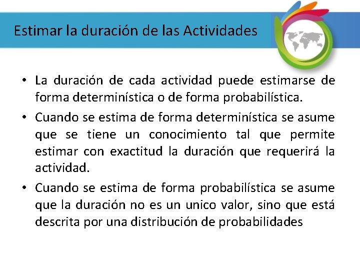 Estimar la duración de las Actividades • La duración de cada actividad puede estimarse