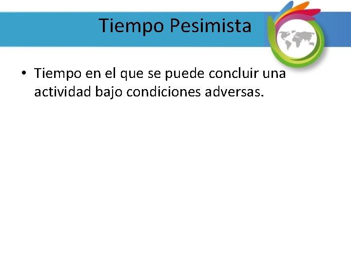 Tiempo Pesimista • Tiempo en el que se puede concluir una actividad bajo condiciones