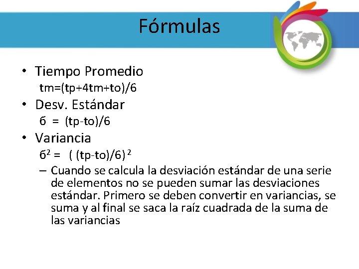 Fórmulas • Tiempo Promedio tm=(tp+4 tm+to)/6 • Desv. Estándar б = (tp-to)/6 • Variancia