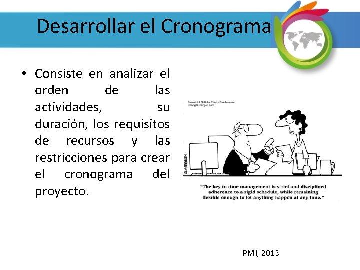 Desarrollar el Cronograma • Consiste en analizar el orden de las actividades, su duración,