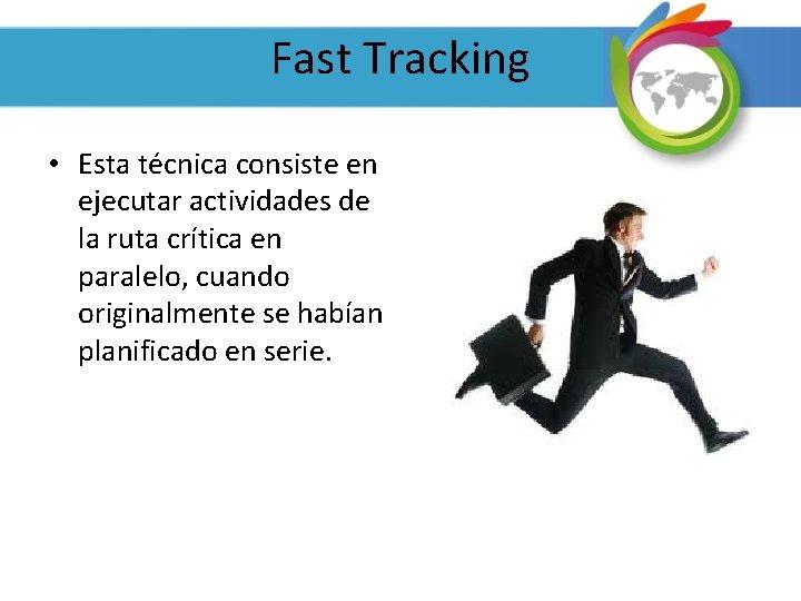 Fast Tracking • Esta técnica consiste en ejecutar actividades de la ruta crítica en