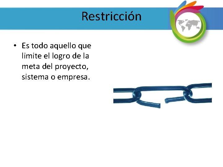 Restricción • Es todo aquello que limite el logro de la meta del proyecto,