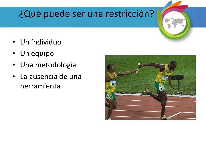 ¿Qué puede ser una restricción? • • Un individuo Un equipo Una metodología La
