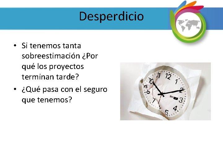 Desperdicio • Si tenemos tanta sobreestimación ¿Por qué los proyectos terminan tarde? • ¿Qué