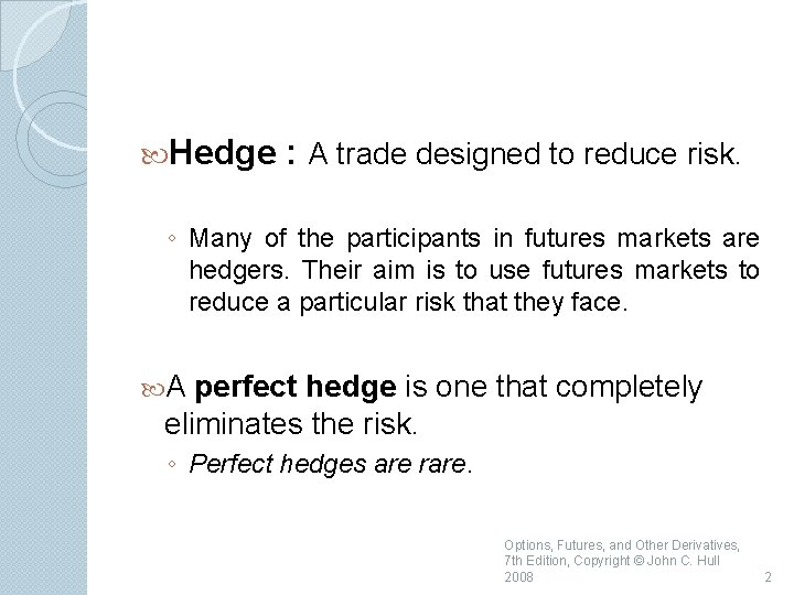 Hedge : A trade designed to reduce risk. ◦ Many of the participants