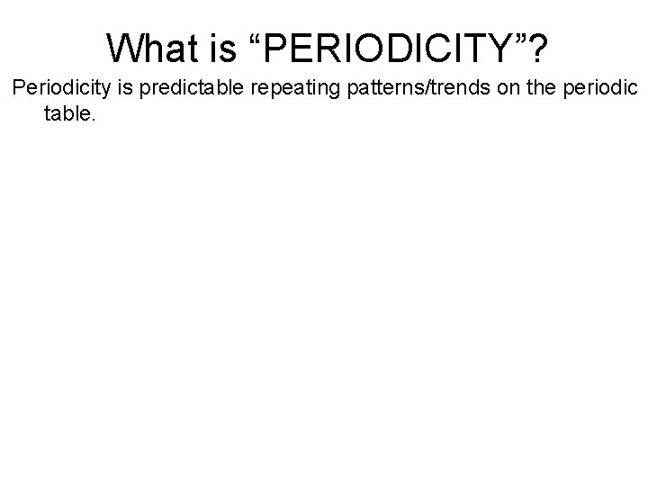 """What is """"PERIODICITY""""? Periodicity is predictable repeating patterns/trends on the periodic table."""