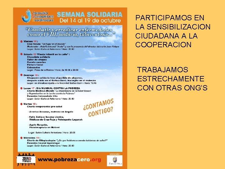 PARTICIPAMOS EN LA SENSIBILIZACION CIUDADANA A LA COOPERACION TRABAJAMOS ESTRECHAMENTE CON OTRAS ONG'S