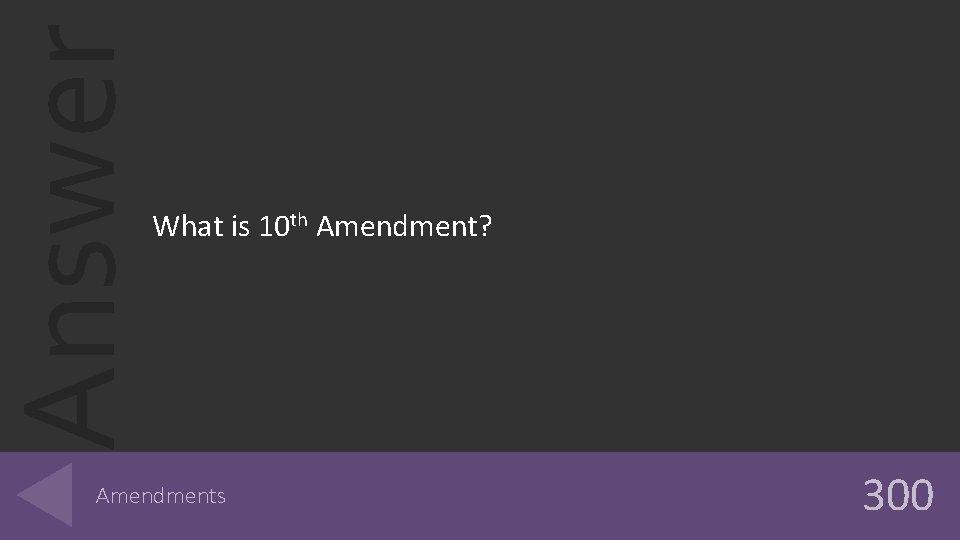 Answer What is 10 th Amendment? Amendments 300