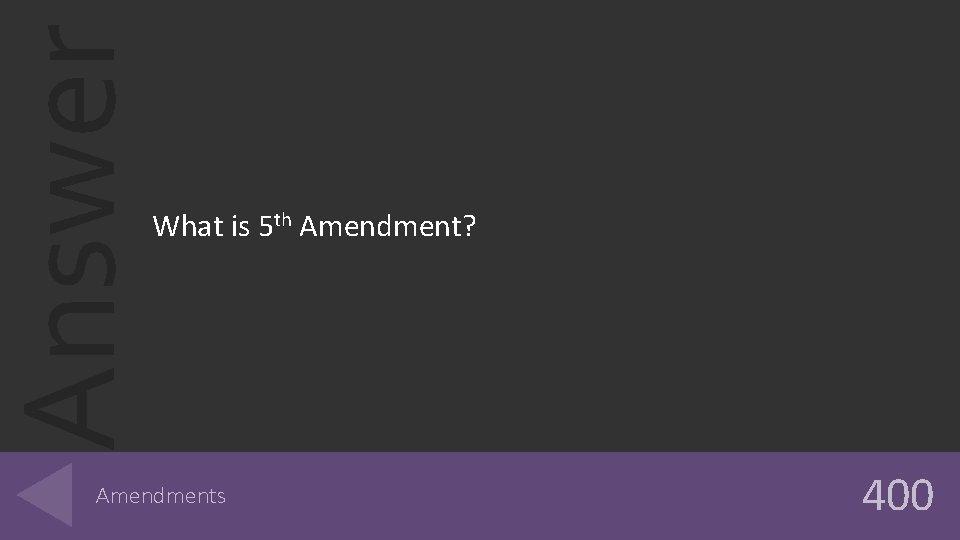 Answer What is 5 th Amendment? Amendments 400