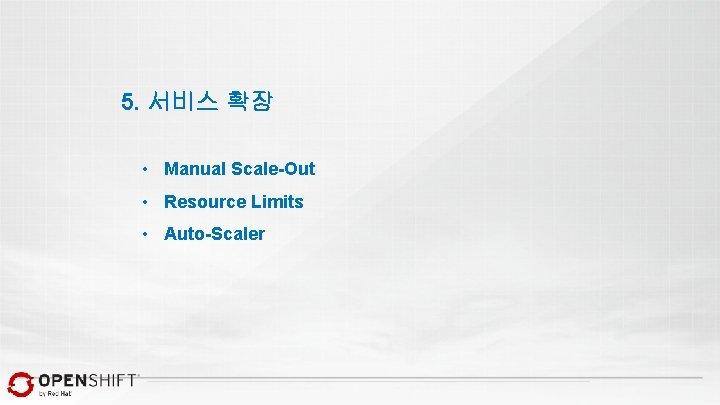 5. 서비스 확장 • Manual Scale-Out • Resource Limits • Auto-Scaler