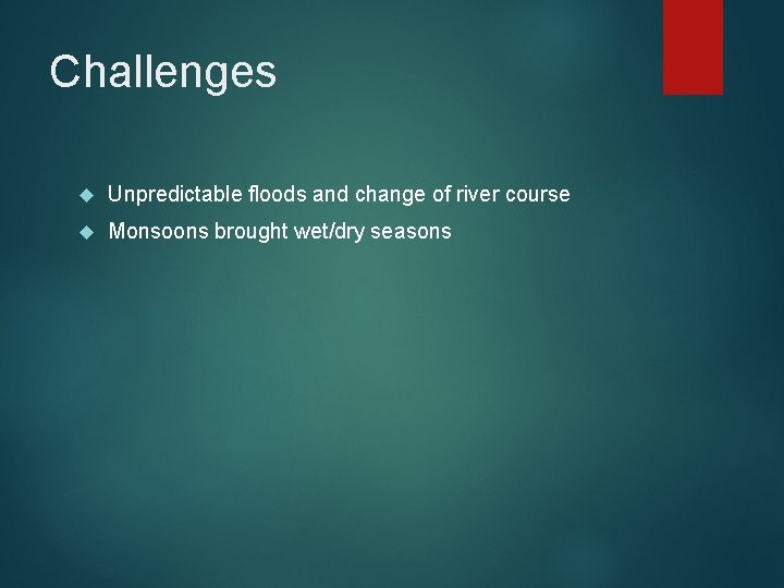 Challenges Unpredictable floods and change of river course Monsoons brought wet/dry seasons