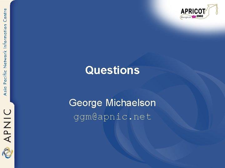 Questions George Michaelson ggm@apnic. net
