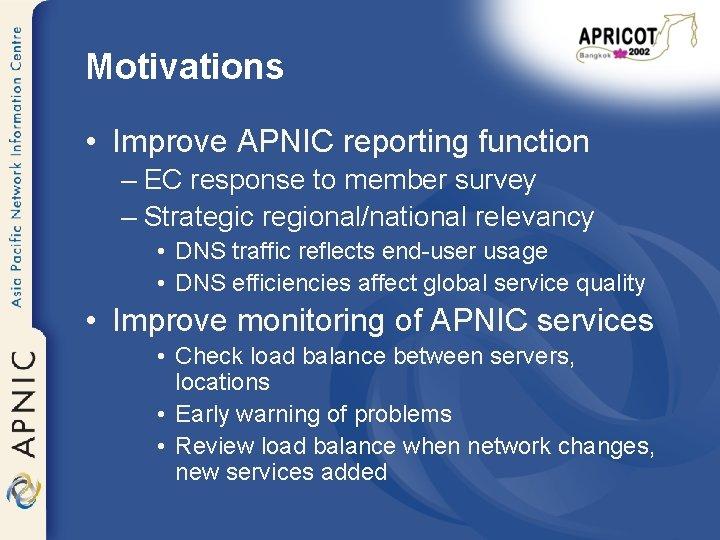 Motivations • Improve APNIC reporting function – EC response to member survey – Strategic