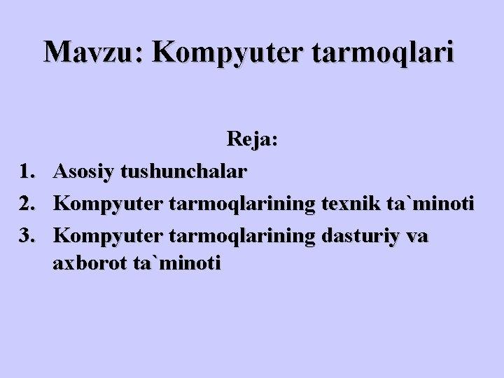 Mavzu: Kompyuter tarmoqlari Reja: 1. Asosiy tushunchalar 2. Kompyuter tarmoqlarining texnik ta`minoti 3. Kompyuter